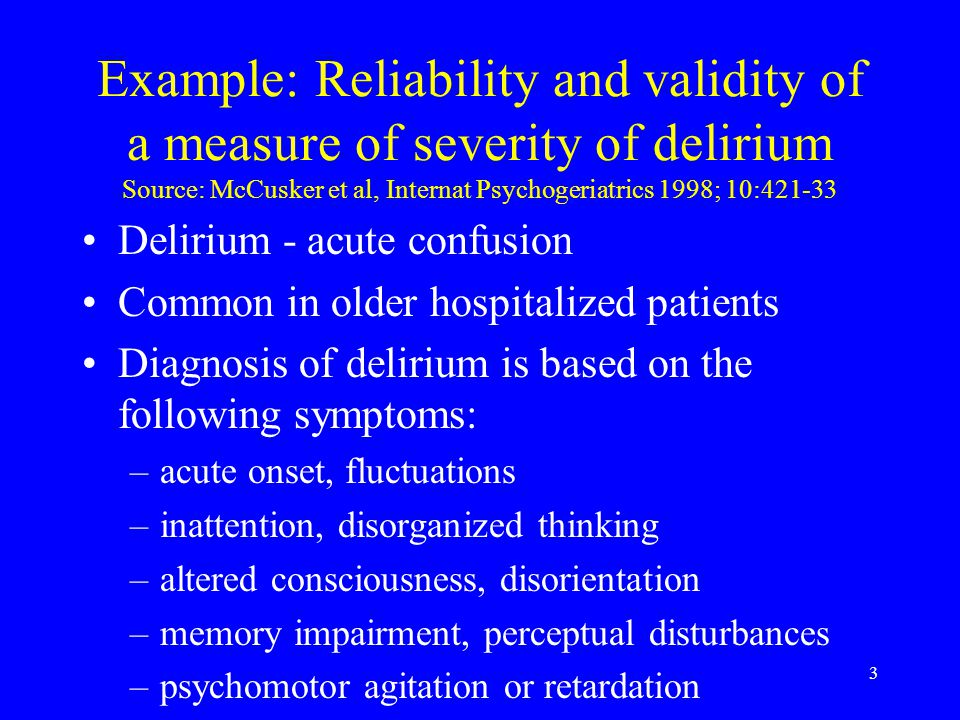 3 Example: Reliability and validity of a measure of severity of delirium Source: McCusker et al, Internat Psychogeriatrics 1998; 10:421-33 Delirium - acute confusion Common in older hospitalized patients Diagnosis of delirium is based on the following symptoms: –acute onset, fluctuations –inattention, disorganized thinking –altered consciousness, disorientation –memory impairment, perceptual disturbances –psychomotor agitation or retardation