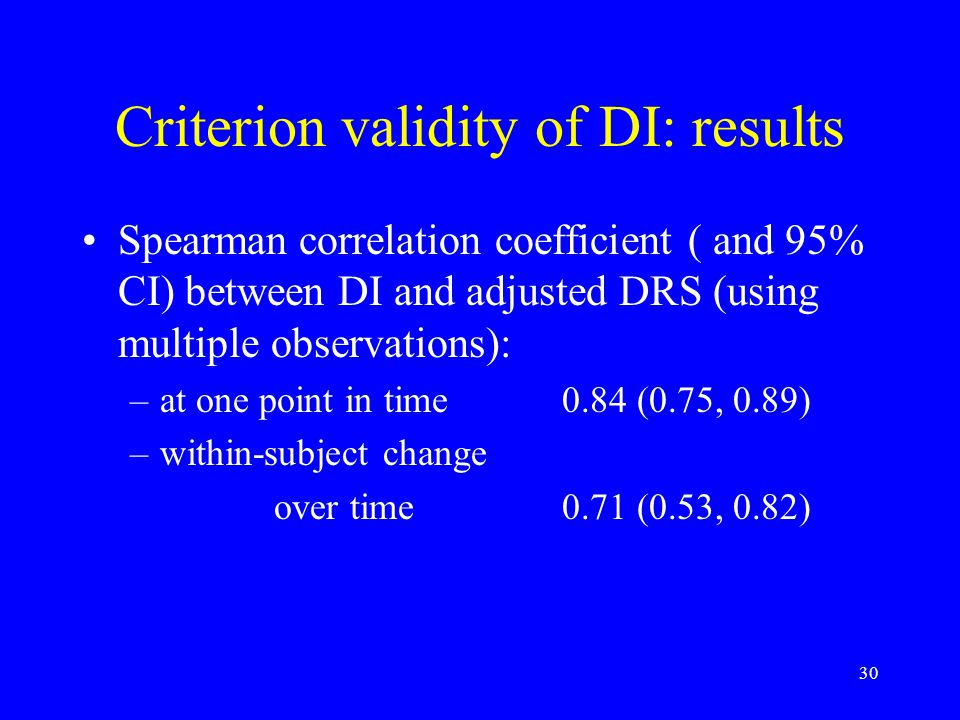 30 Criterion validity of DI: results Spearman correlation coefficient ( and 95% CI) between DI and adjusted DRS (using multiple observations): –at one point in time0.84 (0.75, 0.89) –within-subject change over time0.71 (0.53, 0.82)