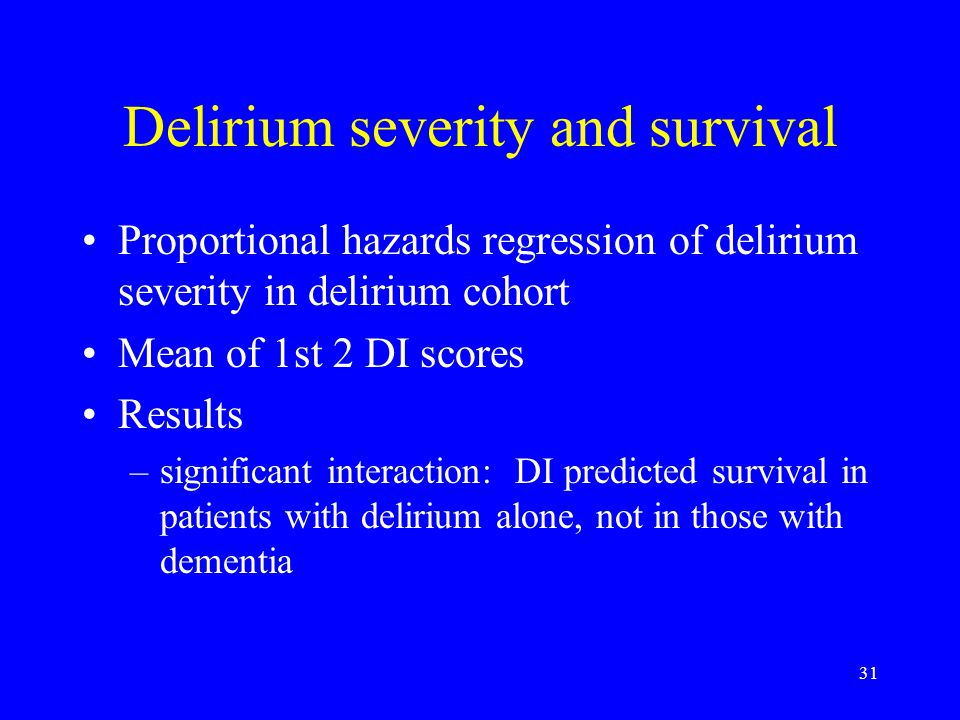 31 Delirium severity and survival Proportional hazards regression of delirium severity in delirium cohort Mean of 1st 2 DI scores Results –significant interaction: DI predicted survival in patients with delirium alone, not in those with dementia