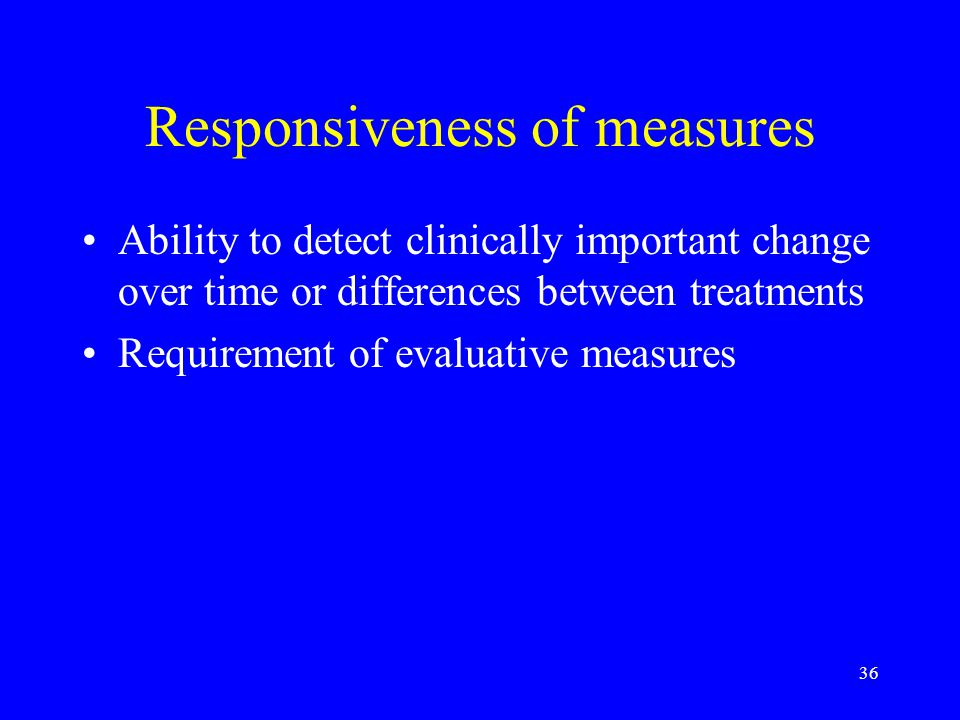 36 Responsiveness of measures Ability to detect clinically important change over time or differences between treatments Requirement of evaluative meas
