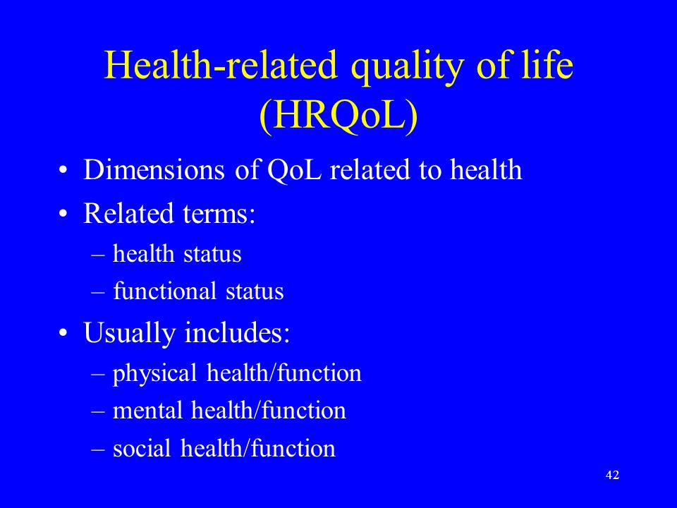 42 Health-related quality of life (HRQoL) Dimensions of QoL related to health Related terms: –health status –functional status Usually includes: –physical health/function –mental health/function –social health/function