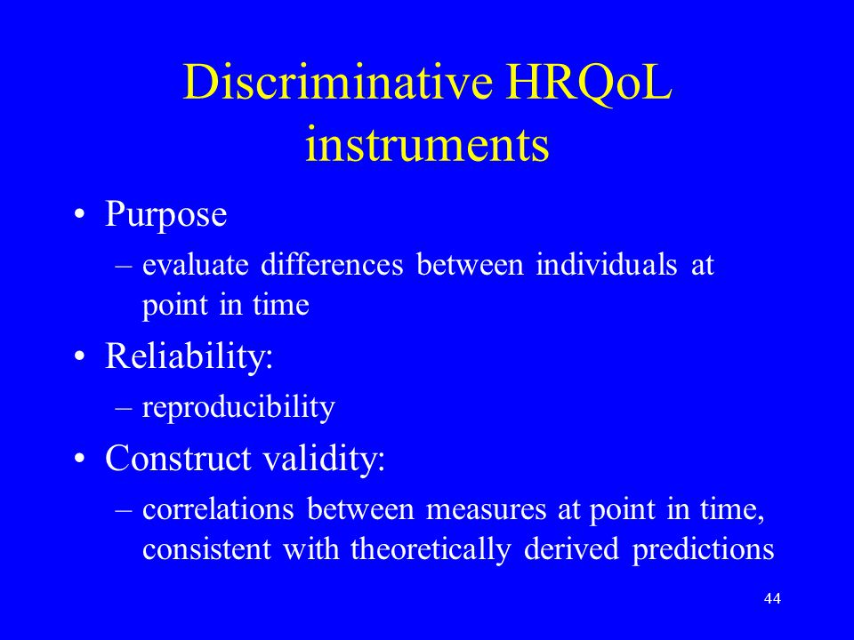 44 Discriminative HRQoL instruments Purpose –evaluate differences between individuals at point in time Reliability: –reproducibility Construct validity: –correlations between measures at point in time, consistent with theoretically derived predictions
