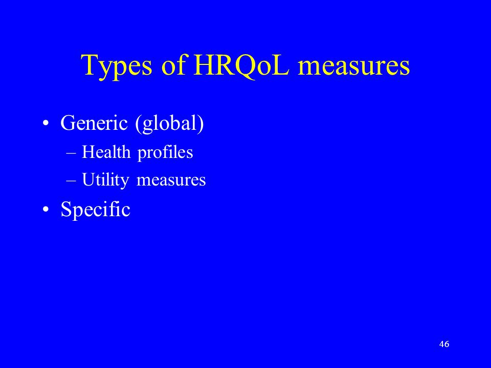 46 Types of HRQoL measures Generic (global) –Health profiles –Utility measures Specific