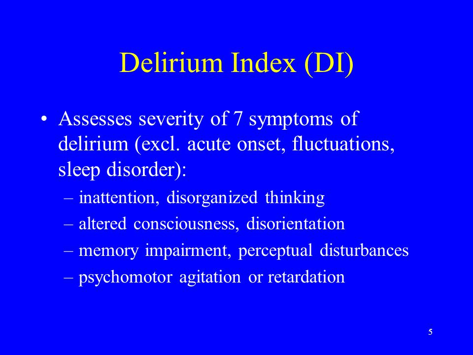 5 Delirium Index (DI) Assesses severity of 7 symptoms of delirium (excl.