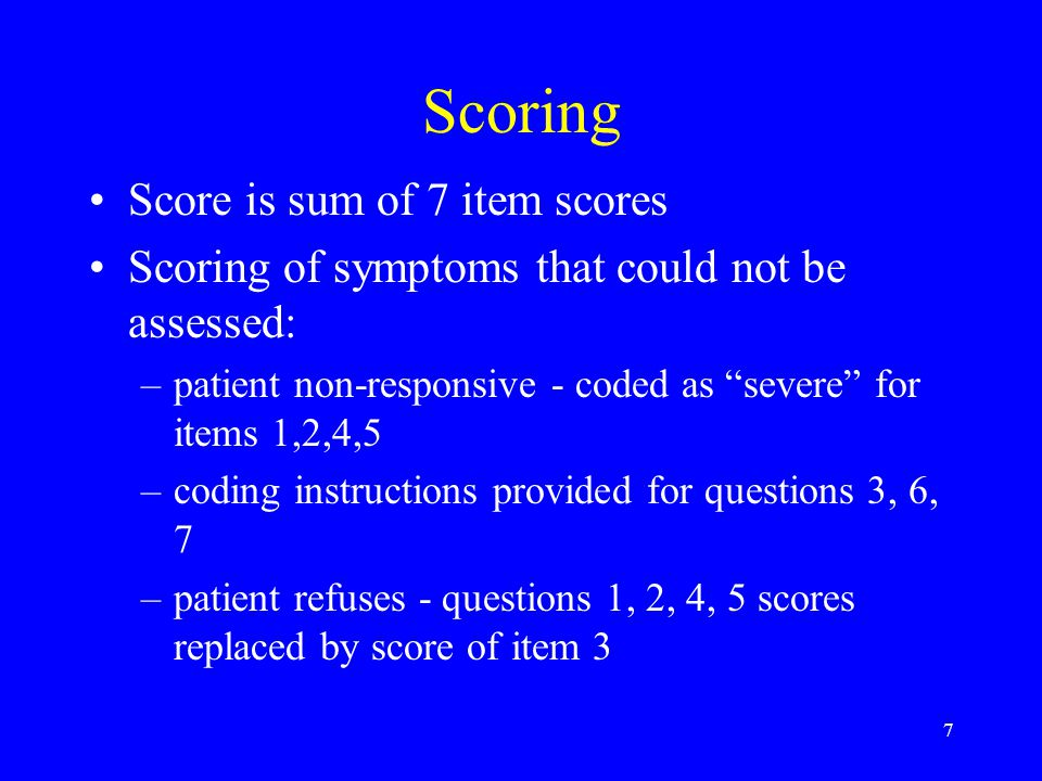 7 Scoring Score is sum of 7 item scores Scoring of symptoms that could not be assessed: –patient non-responsive - coded as severe for items 1,2,4,5 –coding instructions provided for questions 3, 6, 7 –patient refuses - questions 1, 2, 4, 5 scores replaced by score of item 3