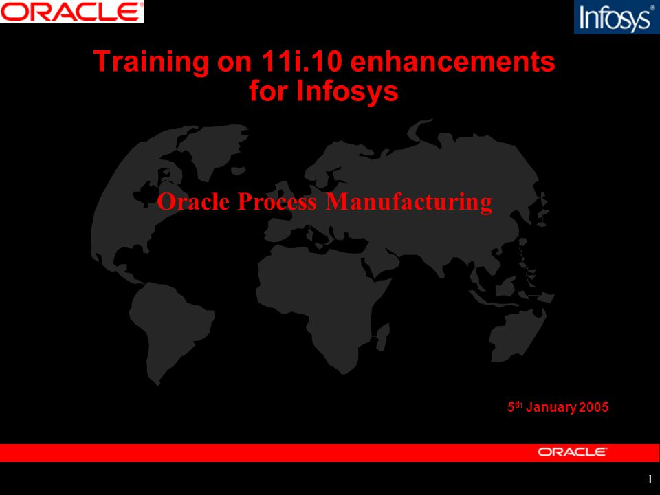 1 Training on 11i.10 enhancements for Infosys 5 th January 2005 Oracle Process Manufacturing