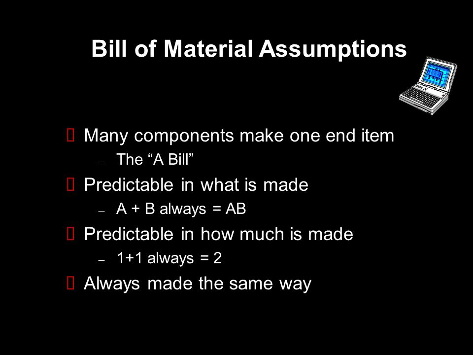 Bill of Material Assumptions  Many components make one end item – The A Bill  Predictable in what is made – A + B always = AB  Predictable in how much is made – 1+1 always = 2  Always made the same way