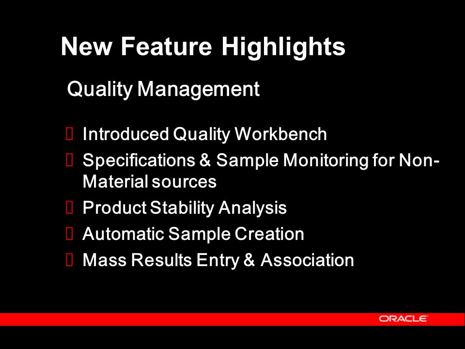  Introduced Quality Workbench  Specifications & Sample Monitoring for Non- Material sources  Product Stability Analysis  Automatic Sample Creation  Mass Results Entry & Association New Feature Highlights Quality Management