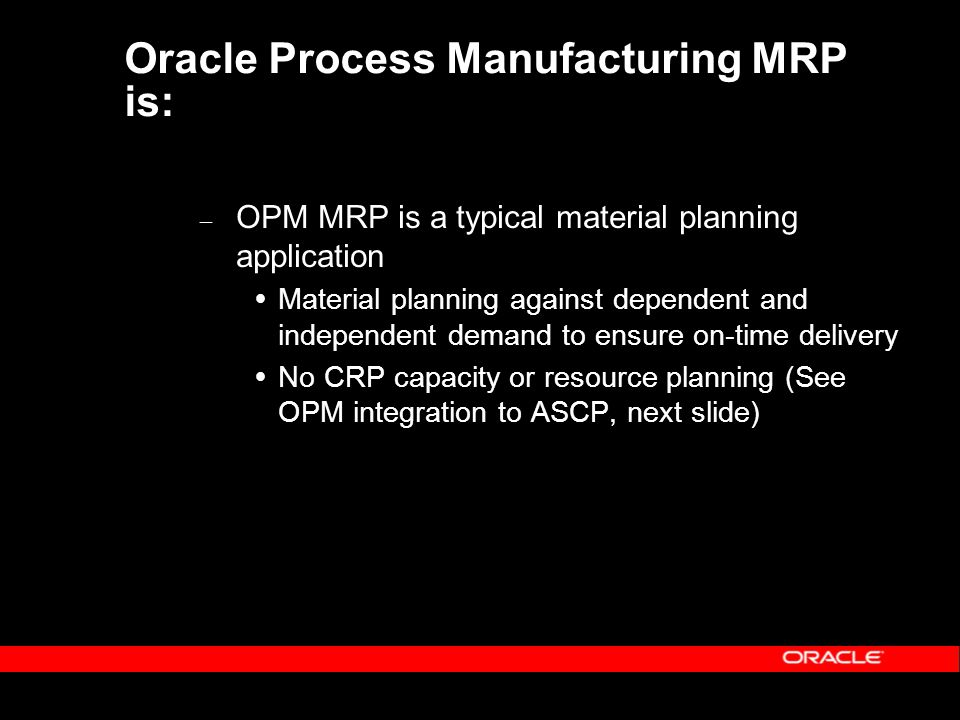 Oracle Process Manufacturing MRP is: – OPM MRP is a typical material planning application  Material planning against dependent and independent demand to ensure on-time delivery  No CRP capacity or resource planning (See OPM integration to ASCP, next slide)