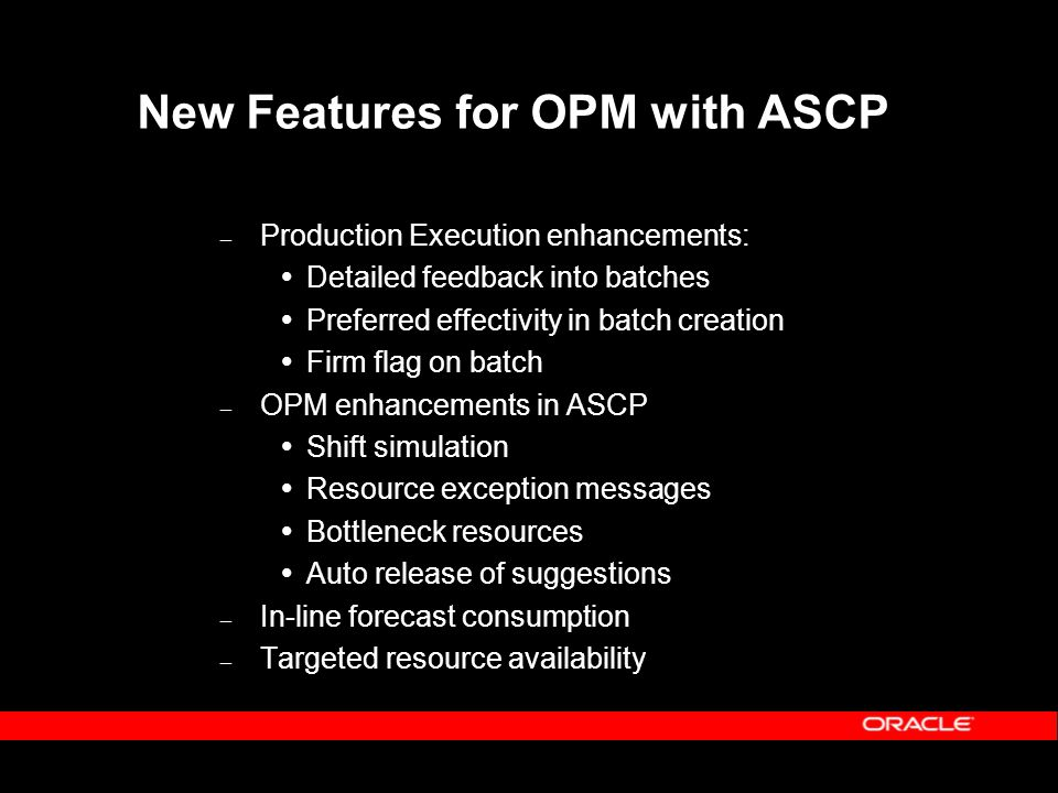 New Features for OPM with ASCP – Production Execution enhancements:  Detailed feedback into batches  Preferred effectivity in batch creation  Firm flag on batch – OPM enhancements in ASCP  Shift simulation  Resource exception messages  Bottleneck resources  Auto release of suggestions – In-line forecast consumption – Targeted resource availability