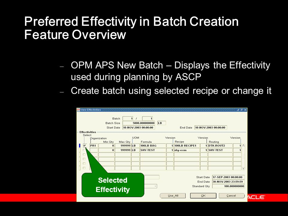 Preferred Effectivity in Batch Creation Feature Overview – OPM APS New Batch – Displays the Effectivity used during planning by ASCP – Create batch using selected recipe or change it Selected Effectivity