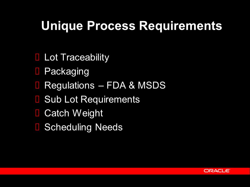 Unique Process Requirements  Lot Traceability  Packaging  Regulations – FDA & MSDS  Sub Lot Requirements  Catch Weight  Scheduling Needs