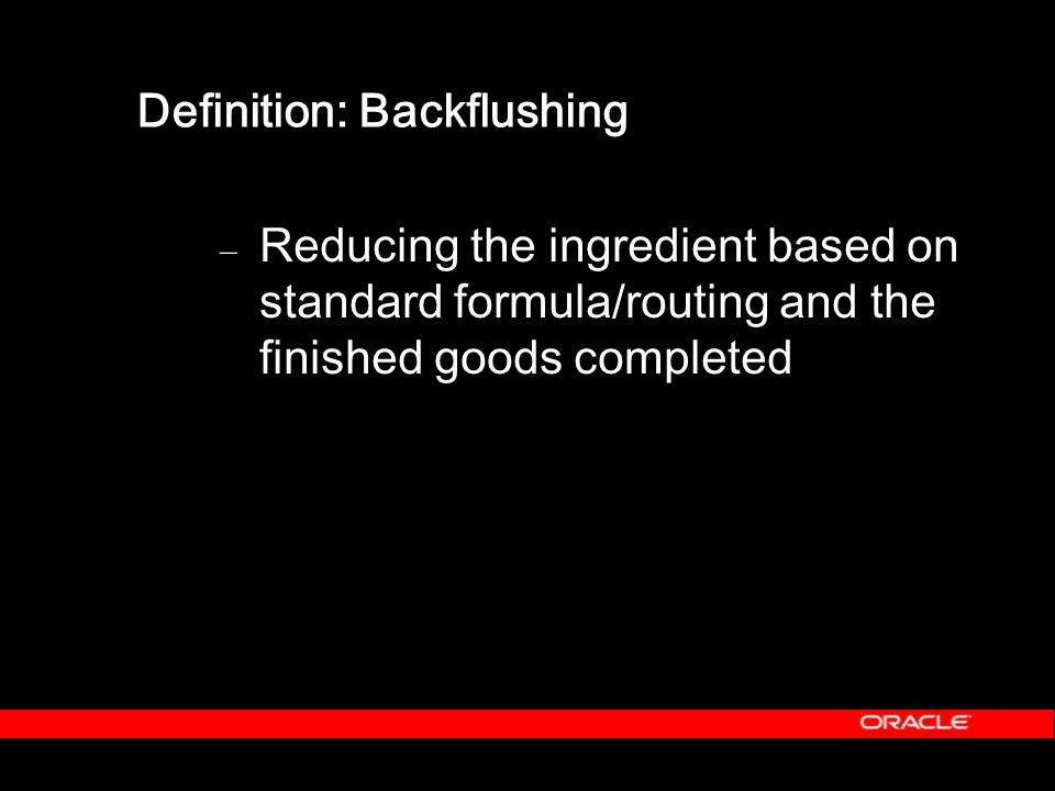 Definition: Backflushing – Reducing the ingredient based on standard formula/routing and the finished goods completed