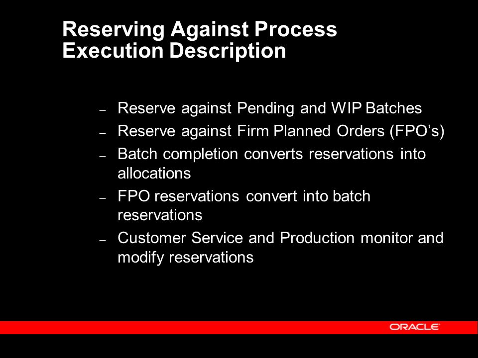 Reserving Against Process Execution Description – Reserve against Pending and WIP Batches – Reserve against Firm Planned Orders (FPO's) – Batch completion converts reservations into allocations – FPO reservations convert into batch reservations – Customer Service and Production monitor and modify reservations