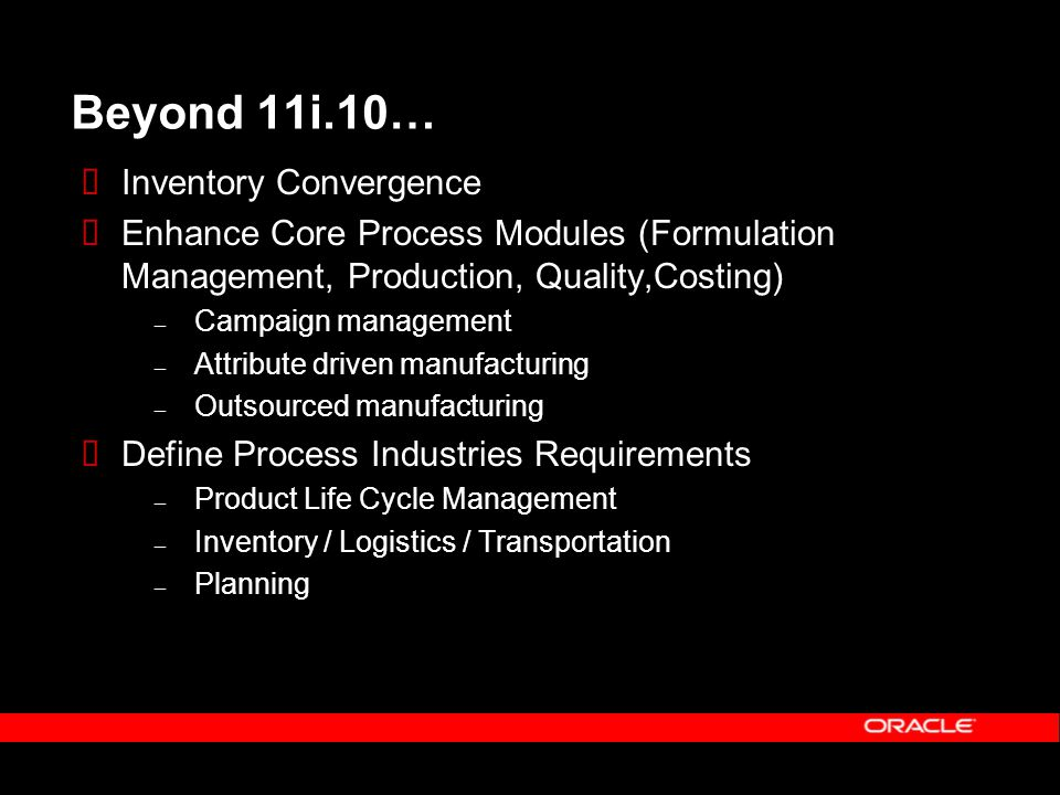 Beyond 11i.10…  Inventory Convergence  Enhance Core Process Modules (Formulation Management, Production, Quality,Costing) – Campaign management – Attribute driven manufacturing – Outsourced manufacturing  Define Process Industries Requirements – Product Life Cycle Management – Inventory / Logistics / Transportation – Planning