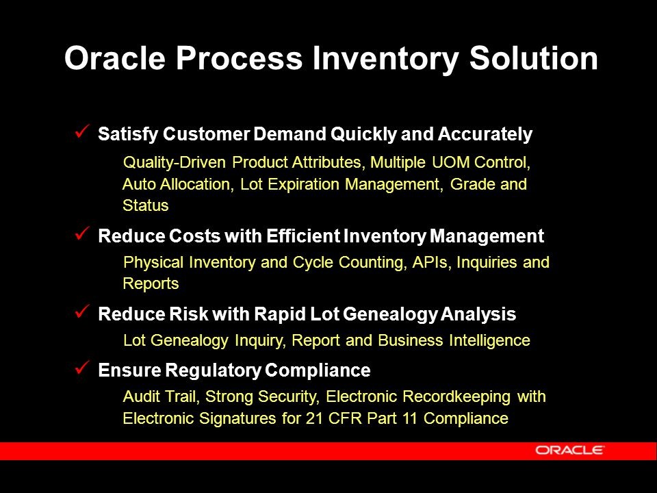 Oracle Process Inventory Solution Satisfy Customer Demand Quickly and Accurately Quality-Driven Product Attributes, Multiple UOM Control, Auto Allocation, Lot Expiration Management, Grade and Status Reduce Costs with Efficient Inventory Management Physical Inventory and Cycle Counting, APIs, Inquiries and Reports Reduce Risk with Rapid Lot Genealogy Analysis Lot Genealogy Inquiry, Report and Business Intelligence Ensure Regulatory Compliance Audit Trail, Strong Security, Electronic Recordkeeping with Electronic Signatures for 21 CFR Part 11 Compliance