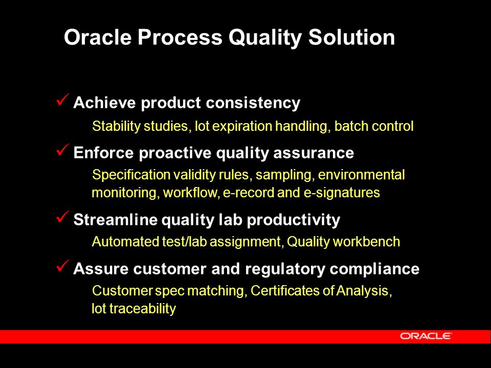 Oracle Process Quality Solution Achieve product consistency Stability studies, lot expiration handling, batch control Enforce proactive quality assurance Specification validity rules, sampling, environmental monitoring, workflow, e-record and e-signatures Streamline quality lab productivity Automated test/lab assignment, Quality workbench Assure customer and regulatory compliance Customer spec matching, Certificates of Analysis, lot traceability