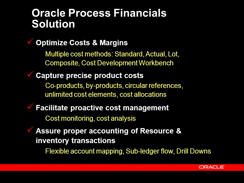 Oracle Process Financials Solution Optimize Costs & Margins Multiple cost methods: Standard, Actual, Lot, Composite, Cost Development Workbench Capture precise product costs Co-products, by-products, circular references, unlimited cost elements, cost allocations Facilitate proactive cost management Cost monitoring, cost analysis Assure proper accounting of Resource & inventory transactions Flexible account mapping, Sub-ledger flow, Drill Downs