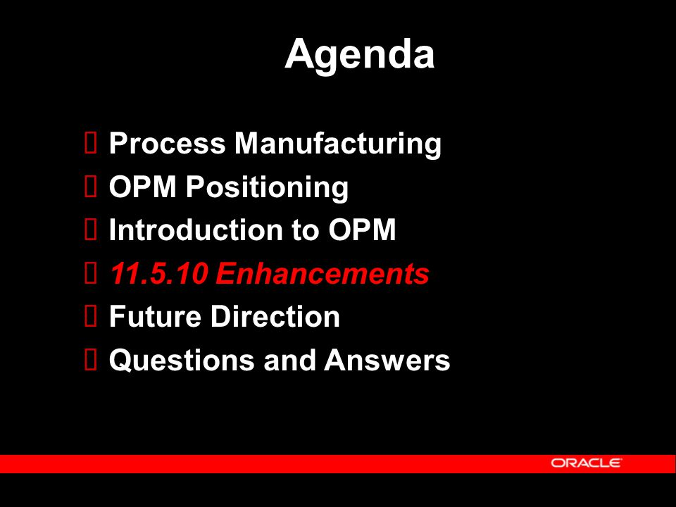 Agenda  Process Manufacturing  OPM Positioning  Introduction to OPM  11.5.10 Enhancements  Future Direction  Questions and Answers