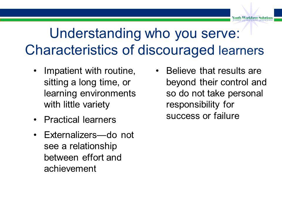 Characteristics of Discouraged Learners Low self-confidence, have deep feelings of helplessness Avoiders Distrustful of adults and adult institutions Don't see a future, so planning may be irrelevant to them Basic skills deficient Parents and family members often have same characteristics, which makes involving them difficult Often prefer peer relationships to adults' attempts to engage them in positive (from the adults' perspective) social activities Source: At-Risk Students: Reaching and Teaching Them by Richard Sagor and Jonas Cox