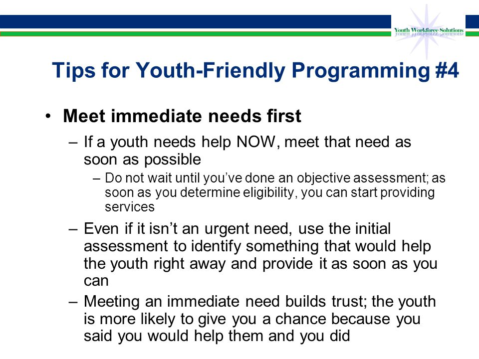Tips for Youth-Friendly Programming #5 Help them envision a future –Many older, out-of-school youth don't see a future for themselves –Help them see where they can go, beginning with where they are –Break up the big picture into small, manageable steps –Point out positive role models—adults who have overcome similar difficulties