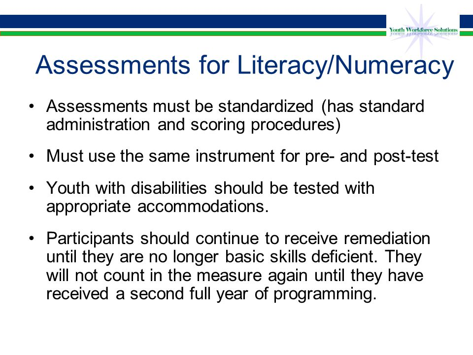 Assessments Crosswalked to EFLs Currently acceptable list for literacy/numeracy testing –TABE –CASAS –GAIN –MAPT –Work Keys (High Intermediate Basic Education and above)