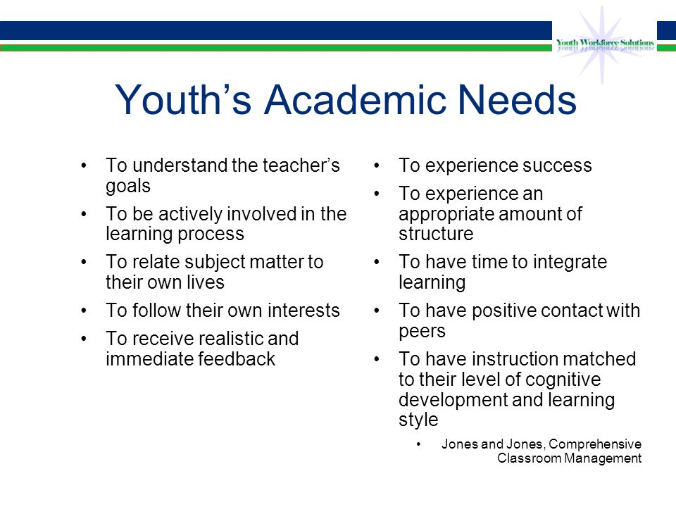 Meeting youth's academic needs If these needs are not met, or if the youth perceives they are not being met, youth may act out or simply stop coming