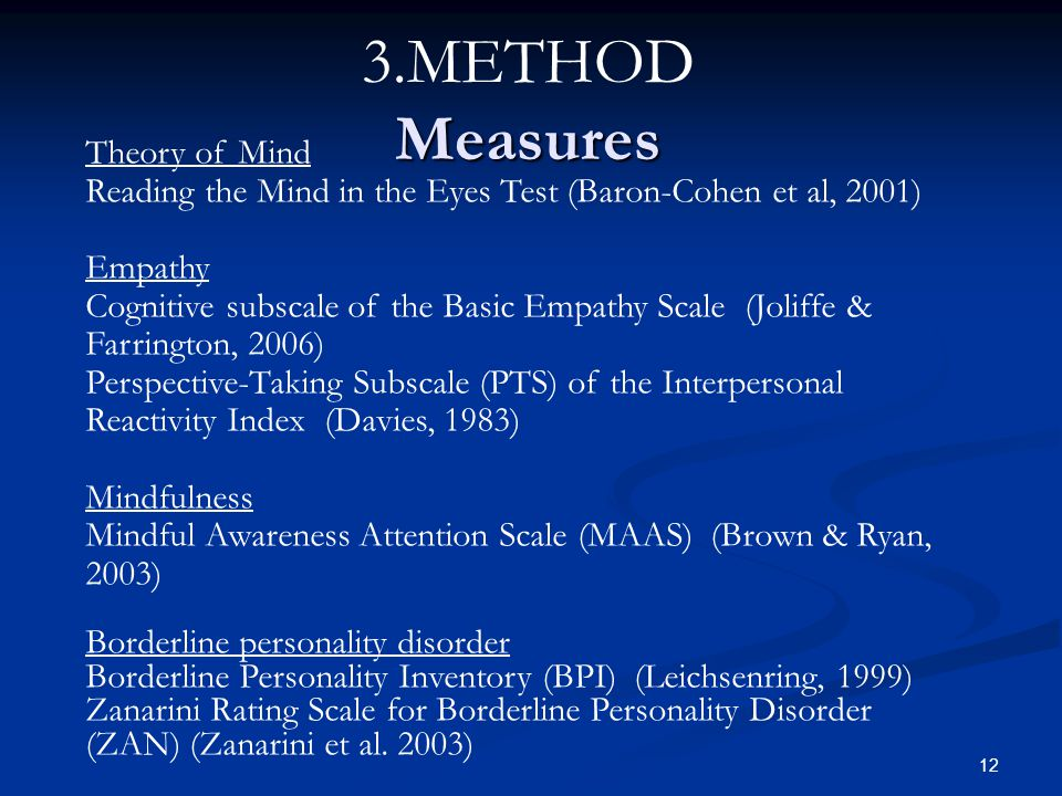 Theory of Mind Reading the Mind in the Eyes Test (Baron-Cohen et al, 2001) Empathy Cognitive subscale of the Basic Empathy Scale (Joliffe & Farrington, 2006) Perspective-Taking Subscale (PTS) of the Interpersonal Reactivity Index (Davies, 1983) Mindfulness Mindful Awareness Attention Scale (MAAS) (Brown & Ryan, 2003) Borderline personality disorder Borderline Personality Inventory (BPI) (Leichsenring, 1999) Zanarini Rating Scale for Borderline Personality Disorder (ZAN) (Zanarini et al.