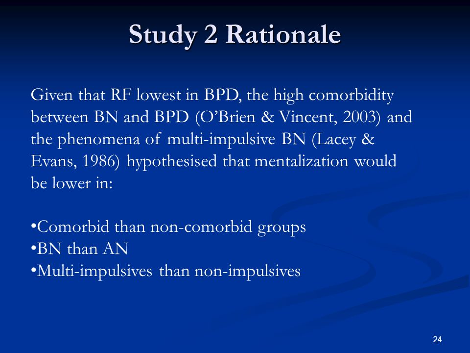 Given that RF lowest in BPD, the high comorbidity between BN and BPD (O'Brien & Vincent, 2003) and the phenomena of multi-impulsive BN (Lacey & Evans, 1986) hypothesised that mentalization would be lower in: Comorbid than non-comorbid groups BN than AN Multi-impulsives than non-impulsives Study 2 Rationale 24