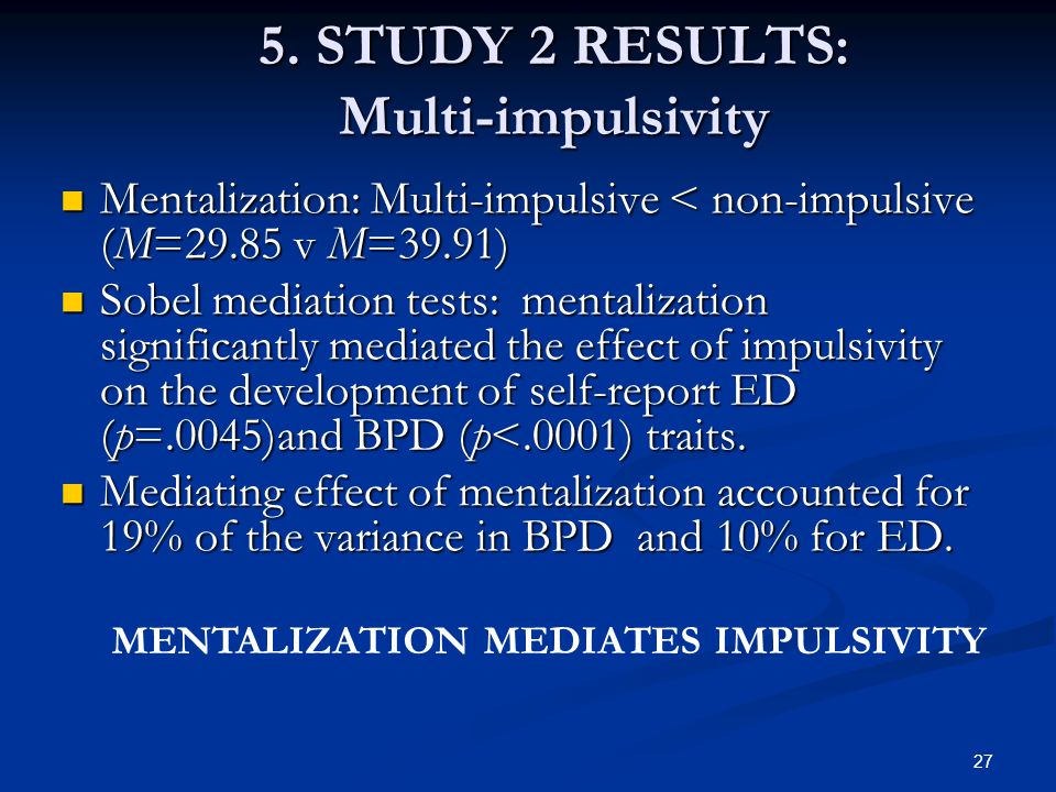 5. STUDY 2 RESULTS: Multi-impulsivity Mentalization: Multi-impulsive < non-impulsive (M=29.85 v M=39.91) Mentalization: Multi-impulsive < non-impulsiv