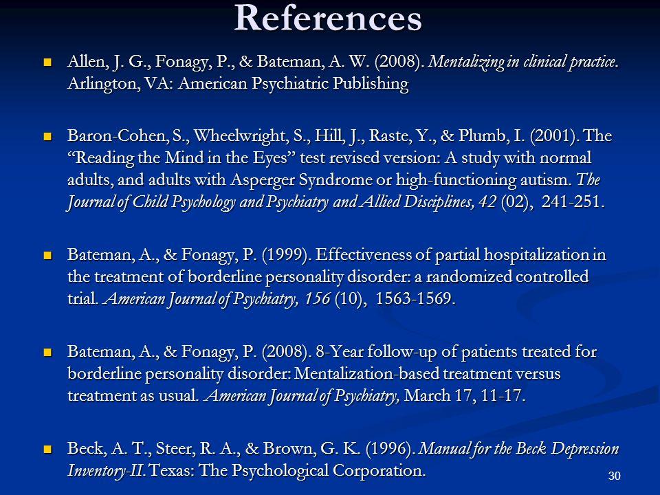 References Allen, J. G., Fonagy, P., & Bateman, A. W. (2008). Mentalizing in clinical practice. Arlington, VA: American Psychiatric Publishing Allen,