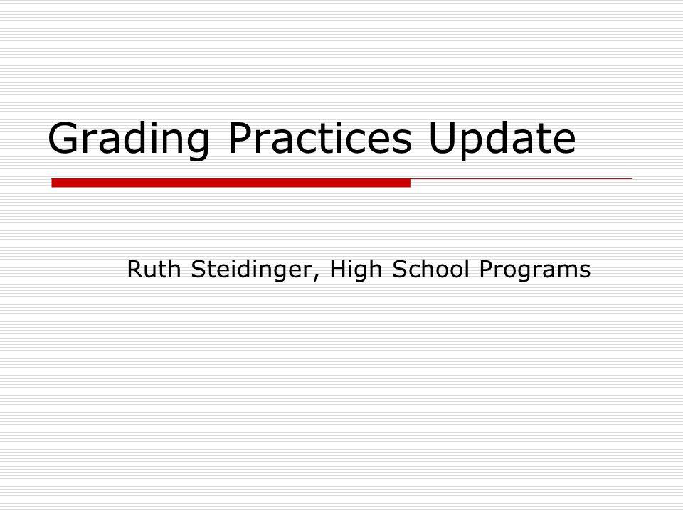 Grading Practices Update Ruth Steidinger, High School Programs