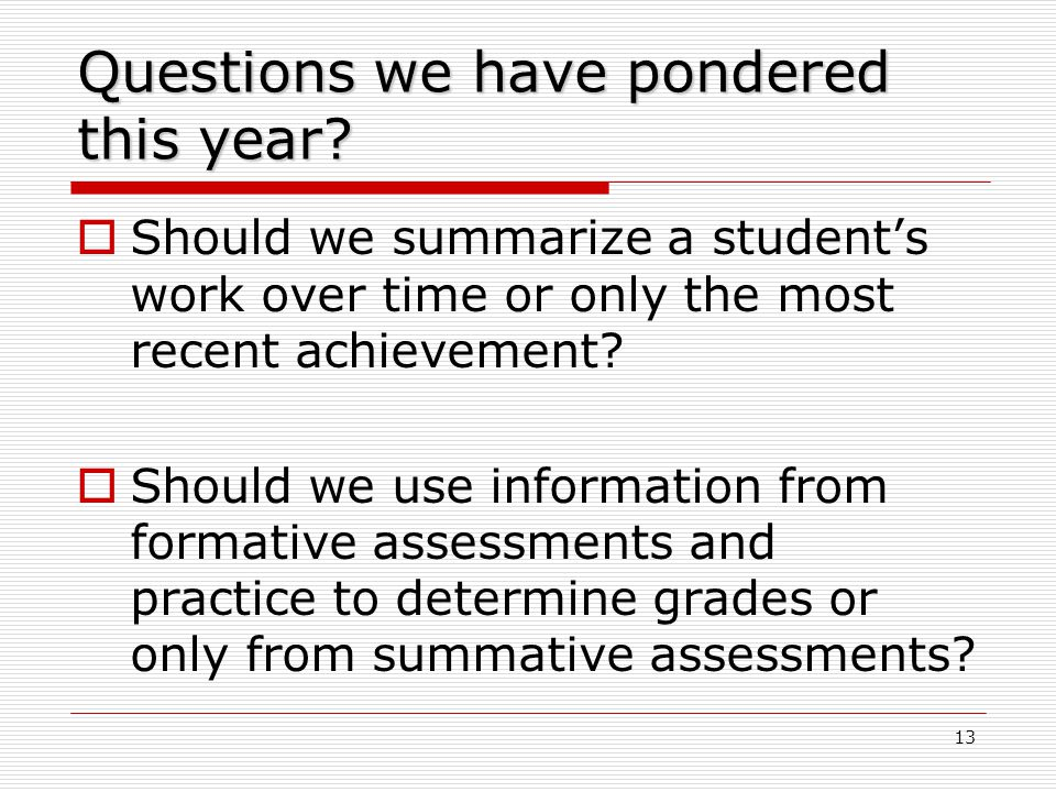 13 Questions we have pondered this year?  Should we summarize a student's work over time or only the most recent achievement?  Should we use informa