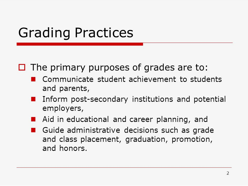 2 Grading Practices  The primary purposes of grades are to: Communicate student achievement to students and parents, Inform post-secondary institutio