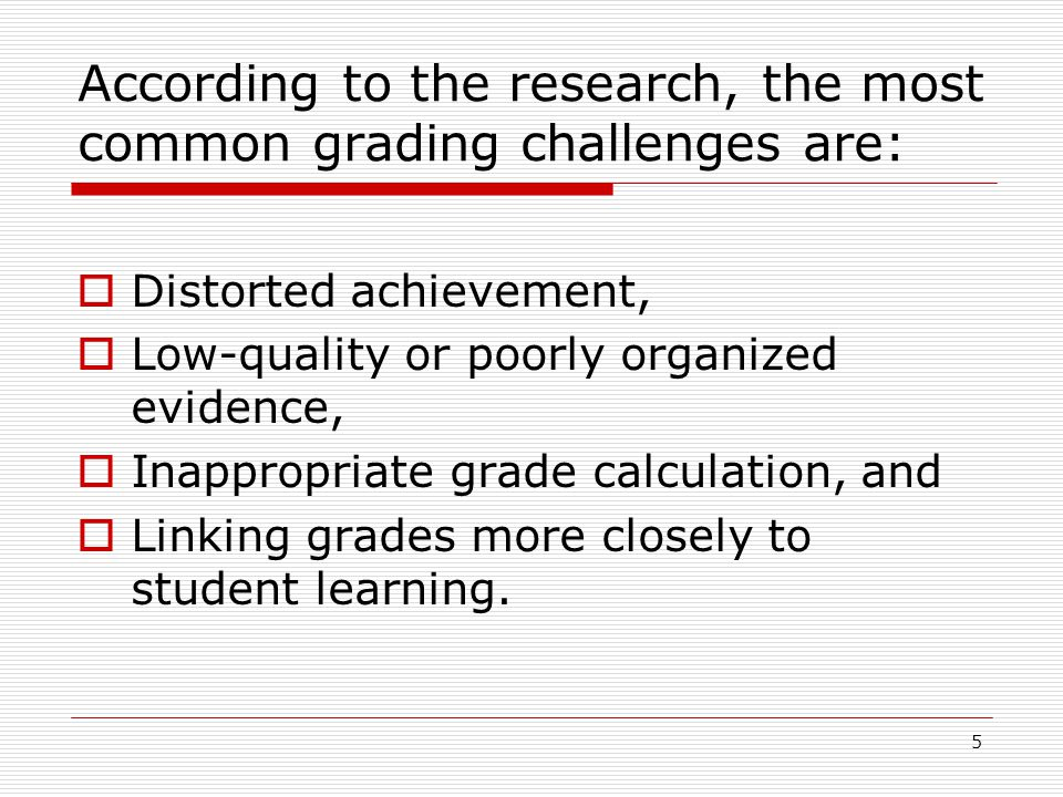 5 According to the research, the most common grading challenges are:  Distorted achievement,  Low-quality or poorly organized evidence,  Inappropri