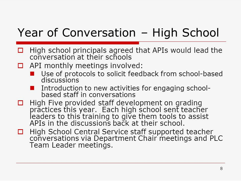 8 Year of Conversation – High School  High school principals agreed that APIs would lead the conversation at their schools  API monthly meetings involved: Use of protocols to solicit feedback from school-based discussions Introduction to new activities for engaging school- based staff in conversations  High Five provided staff development on grading practices this year.