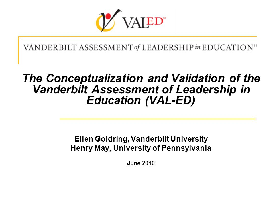 The Conceptualization and Validation of the Vanderbilt Assessment of Leadership in Education (VAL-ED) Ellen Goldring, Vanderbilt University Henry May, University of Pennsylvania June 2010