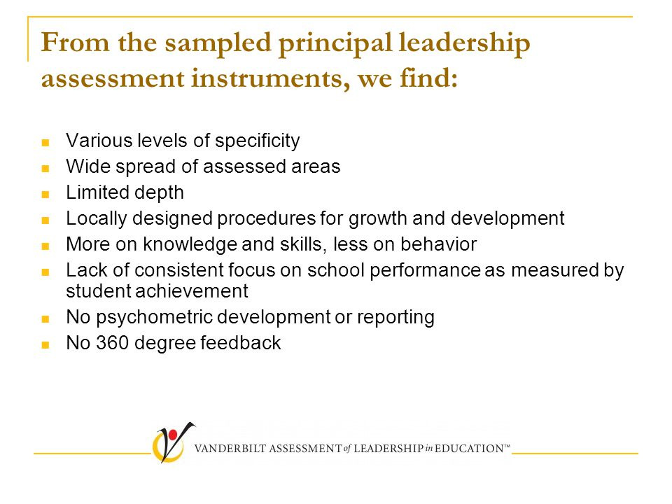 From the sampled principal leadership assessment instruments, we find: Various levels of specificity Wide spread of assessed areas Limited depth Locally designed procedures for growth and development More on knowledge and skills, less on behavior Lack of consistent focus on school performance as measured by student achievement No psychometric development or reporting No 360 degree feedback