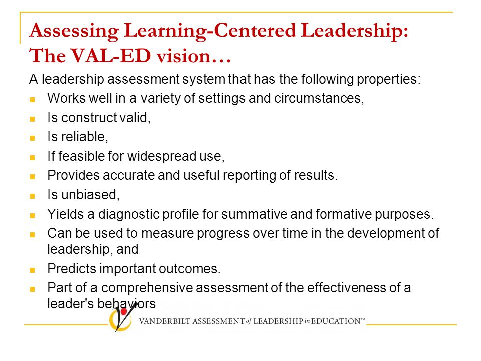 Assessing Learning-Centered Leadership: The VAL-ED vision… A leadership assessment system that has the following properties: Works well in a variety of settings and circumstances, Is construct valid, Is reliable, If feasible for widespread use, Provides accurate and useful reporting of results.