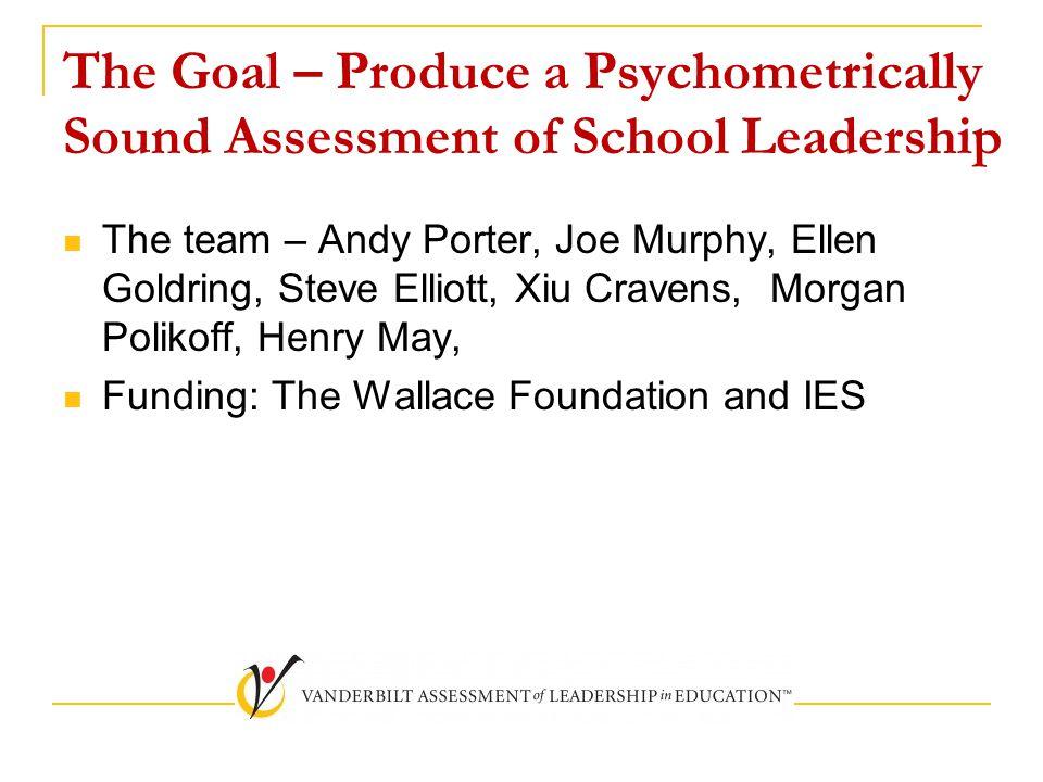 The Goal – Produce a Psychometrically Sound Assessment of School Leadership The team – Andy Porter, Joe Murphy, Ellen Goldring, Steve Elliott, Xiu Cra