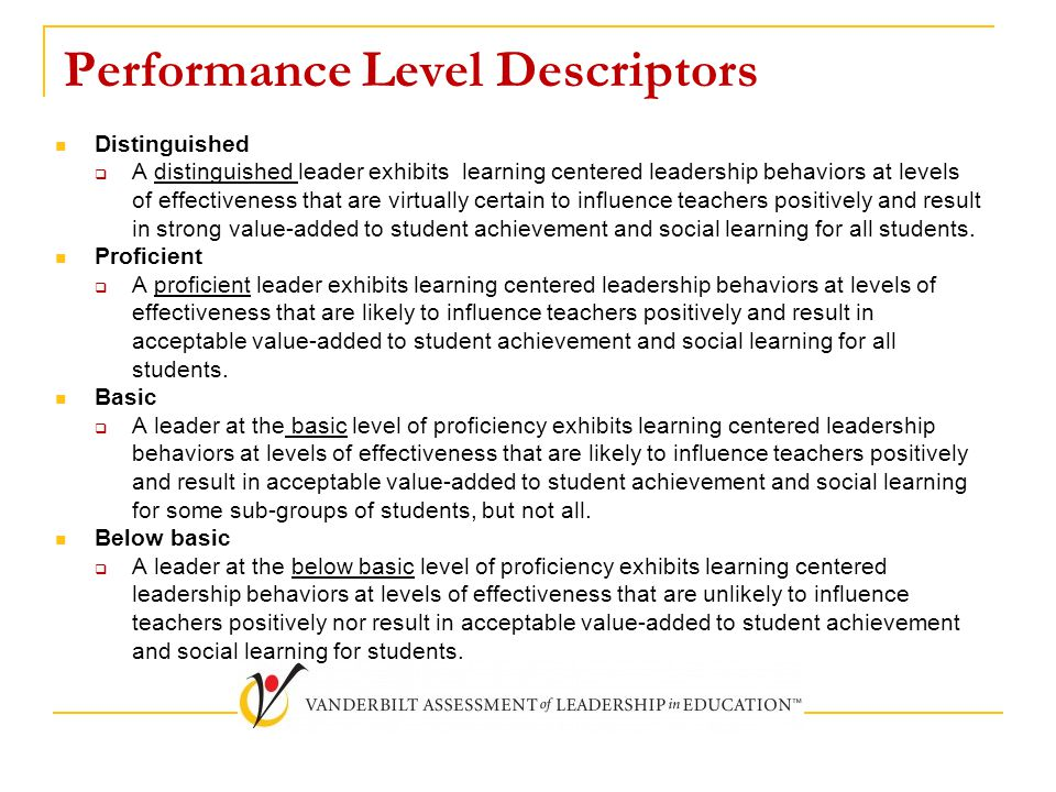 Performance Level Descriptors Distinguished  A distinguished leader exhibits learning centered leadership behaviors at levels of effectiveness that are virtually certain to influence teachers positively and result in strong value-added to student achievement and social learning for all students.