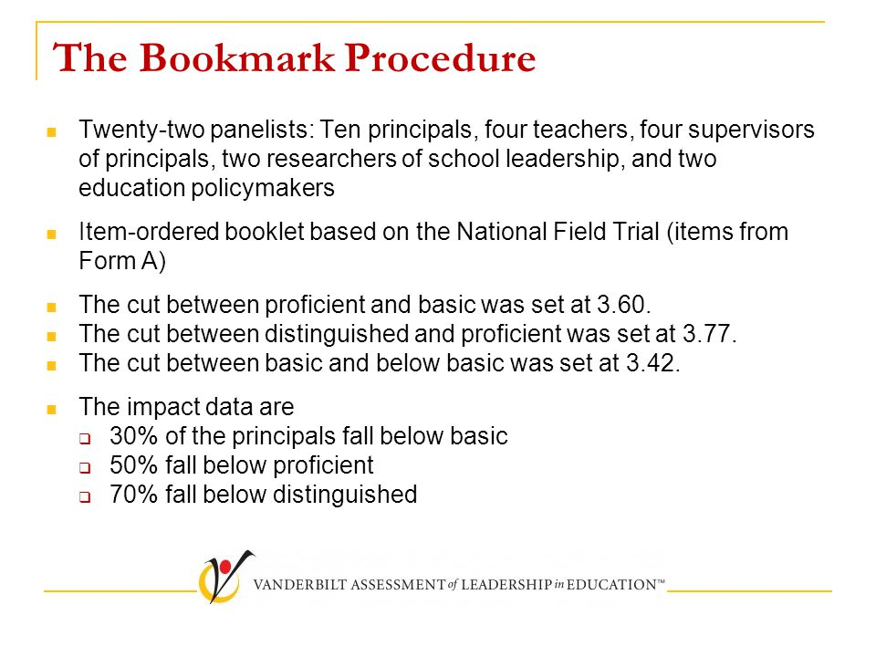 The Bookmark Procedure Twenty-two panelists: Ten principals, four teachers, four supervisors of principals, two researchers of school leadership, and