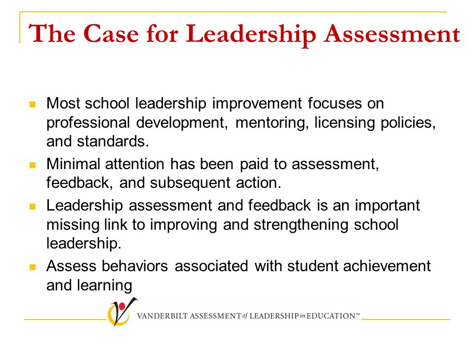 The Case for Leadership Assessment Most school leadership improvement focuses on professional development, mentoring, licensing policies, and standard