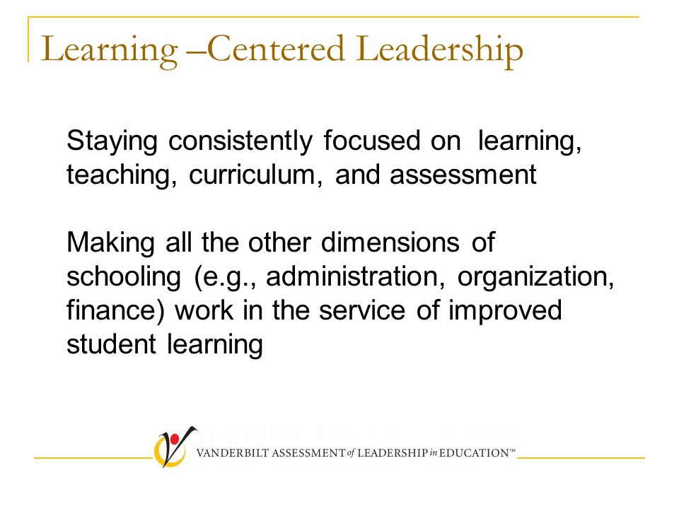 Learning –Centered Leadership Staying consistently focused on learning, teaching, curriculum, and assessment Making all the other dimensions of school