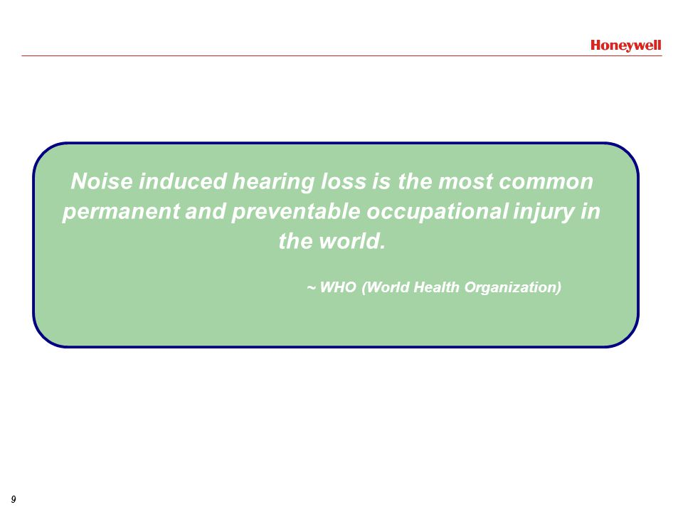 9 Noise induced hearing loss is the most common permanent and preventable occupational injury in the world.