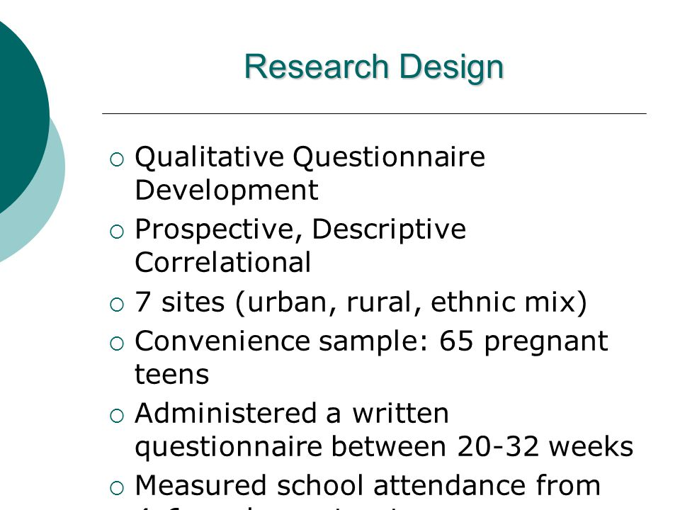 Research Design  Qualitative Questionnaire Development  Prospective, Descriptive Correlational  7 sites (urban, rural, ethnic mix)  Convenience sample: 65 pregnant teens  Administered a written questionnaire between 20-32 weeks  Measured school attendance from 4-6 weeks postpartum