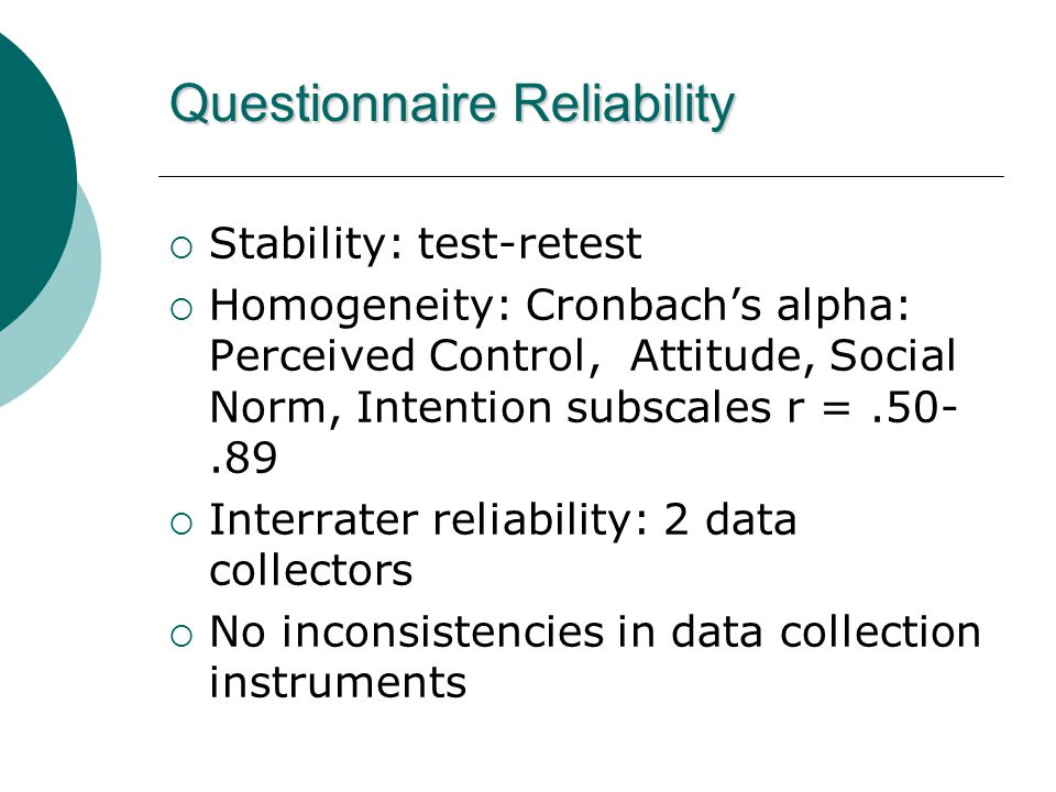 Questionnaire Reliability  Stability: test-retest  Homogeneity: Cronbach's alpha: Perceived Control, Attitude, Social Norm, Intention subscales r =.50-.89  Interrater reliability: 2 data collectors  No inconsistencies in data collection instruments