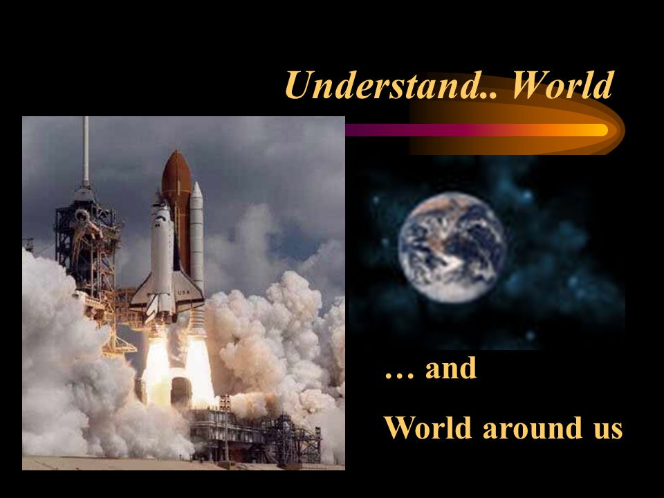 Understand.. World … and World around us