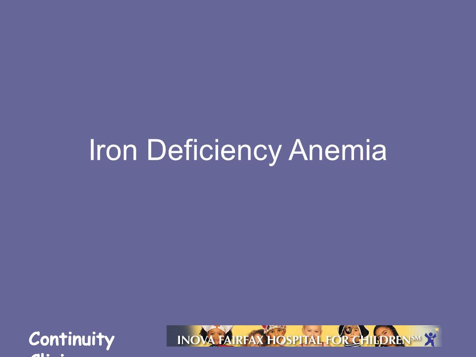 Continuity Clinic Objectives Understand the prevalence and epidemiology of iron deficiency Describe the consequences of iron deficiency Formulate a diagnostic and therapeutic plan to manage iron deficiency