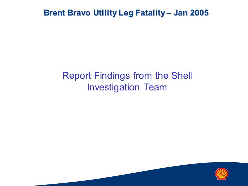 Brent Bravo Utility Leg Fatality – Jan 2005 Report Findings from the Shell Investigation Team